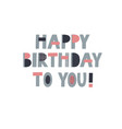 happy birthday to you lettering card vector image