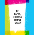 be happy it drives people crazy inspiring vector image