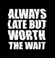 always late but worth wait t-shirt design vector image