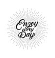 enjoy every day hand written letterimg quote vector image