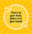 inspirational motivational quote past is in your vector image vector image