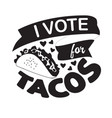 taco quote and saying i vote for tacos vector image vector image