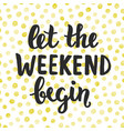 let the weekend begin hand written lettering vector image vector image