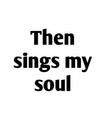 then sings my soul vector image vector image