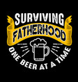 surviving fatherhood one beer at a time fathers vector image vector image
