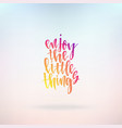 enjoy the little things inspirational quote about vector image