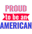 proud to be an american on white background vector image vector image