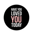have you loved you today text in black circle on vector image vector image