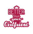 better than your girlfriend lettering vector image vector image
