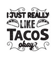 tacos quote and slogan good for tee i just really vector image vector image