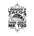 tacos quote and slogan good for tee i wonder if vector image vector image