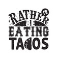 tacos quote and slogan good for tee i d rather be vector image vector image