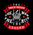 the truck driver the man the myth the legend vector image