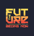 the future begins now trendy fashionable t vector image vector image