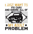 car quote and saying i just want to fix cars good vector image vector image