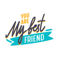 you are my best friend inspirational motivational vector image vector image