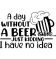 a day without beer is like on white vector image vector image