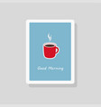 good morning greeting card with cup coffee vector image