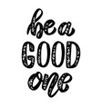 be a good one hand drawn lettering phrase design vector image vector image