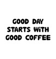 good day starts with good coffee cute hand drawn vector image vector image