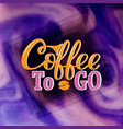 coffee to go hand-drawn lettering for prints vector image vector image