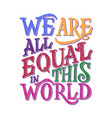 we are all equal in world lettering quote vector image vector image