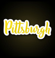 pittsburgh - hand drawn lettering phrase sticker vector image vector image