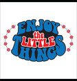 enjoy the little things classic psychedelic 60s vector image vector image