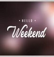 hello weekend inspiration and motivation quote vector image vector image