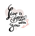 live is better with you vector image vector image