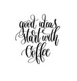 good ideas start with coffee - black and white vector image vector image