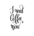 i need coffee now - black and white hand lettering vector image vector image