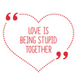 Funny love quote Love is being stupid together vector image vector image
