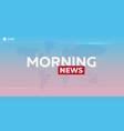 mass media morning news breaking news banner vector image vector image