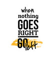 when nothing goes right motivational quotes vector image