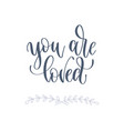 you are loved - hand lettering romantic quote vector image vector image