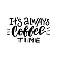 it s always coffee time - lettering card hand vector image vector image