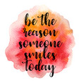 quote be the reason someone smiles today vector image vector image