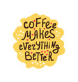 coffee makes everything better vector image vector image