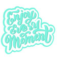 enjoy every moment lettering saying trendy font vector image vector image