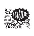 tacos quote good for cricut i scream you we all vector image