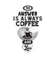 coffee quote answer is always coffee and love vector image vector image