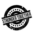 stronger together rubber stamp vector image vector image
