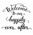 Welcome to our happily ever after calligraphy vector image vector image