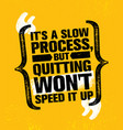 its a slow process but quitting wont speed it up vector image vector image