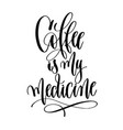 coffee is my medicine - black and white hand vector image vector image
