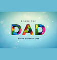 i love you dad happy fathers day greeting card vector image vector image
