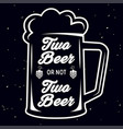 two beer or not two beer - beer themed quote vector image vector image