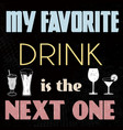 my favorite drink is next one t-shirt or vector image vector image