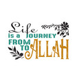 life is a journey from to allah muslim quote and vector image
